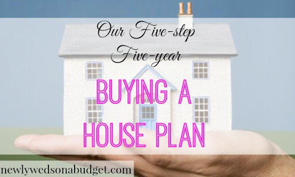 Our Five Step Five Year Buying A House Plan